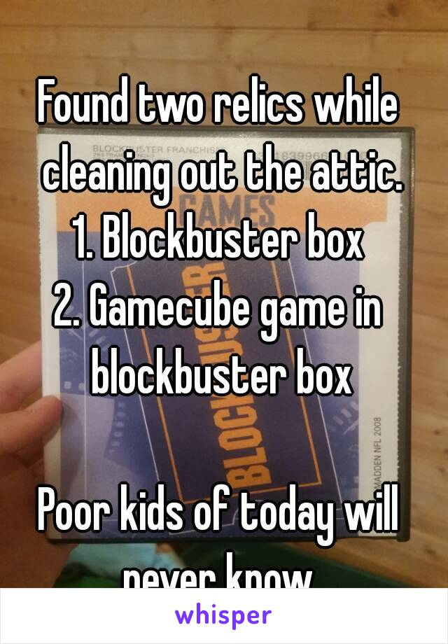 Found two relics while cleaning out the attic. 1. Blockbuster box 2. Gamecube game in blockbuster box  Poor kids of today will never know