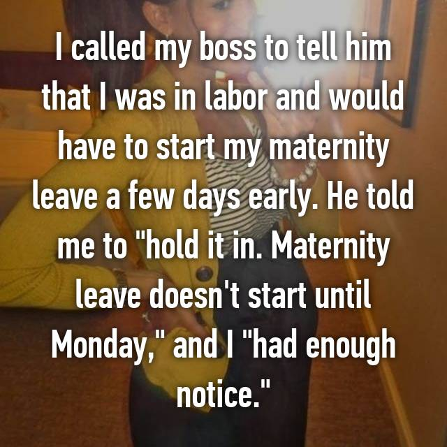 """I called my boss to tell him that I was in labor and would have to start my maternity leave a few days early. He told me to """"hold it in. Maternity leave doesn't start until Monday,"""" and I """"had enough notice."""""""