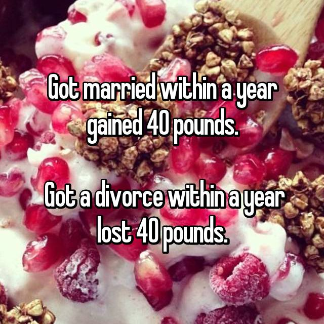 Got married within a year gained 40 pounds.   Got a divorce within a year lost 40 pounds.