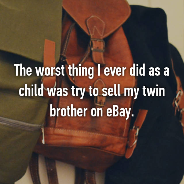 The worst thing I ever did as a child was try to sell my twin brother on eBay.