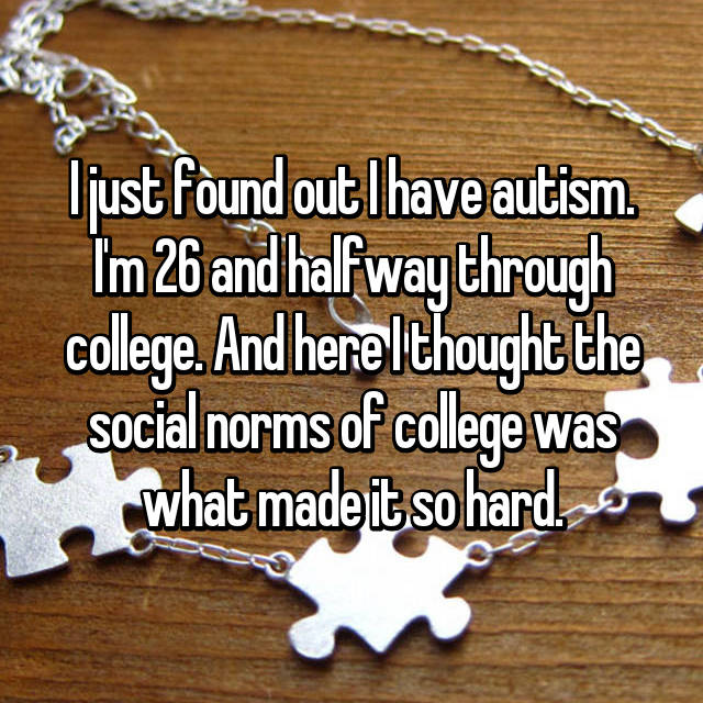 I just found out I have autism. I'm 26 and halfway through college. And here I thought the social norms of college was what made it so hard.