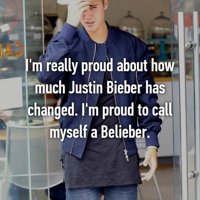 I'm really proud about how much Justin Bieber has changed. I'm proud to call myself a Belieber.
