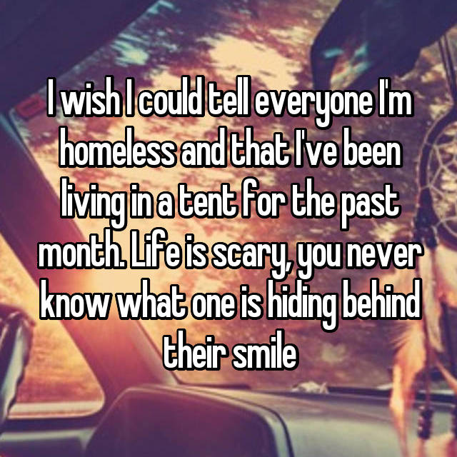I wish I could tell everyone I'm homeless and that I've been living in a tent for the past month. Life is scary, you never know what one is hiding behind their smile