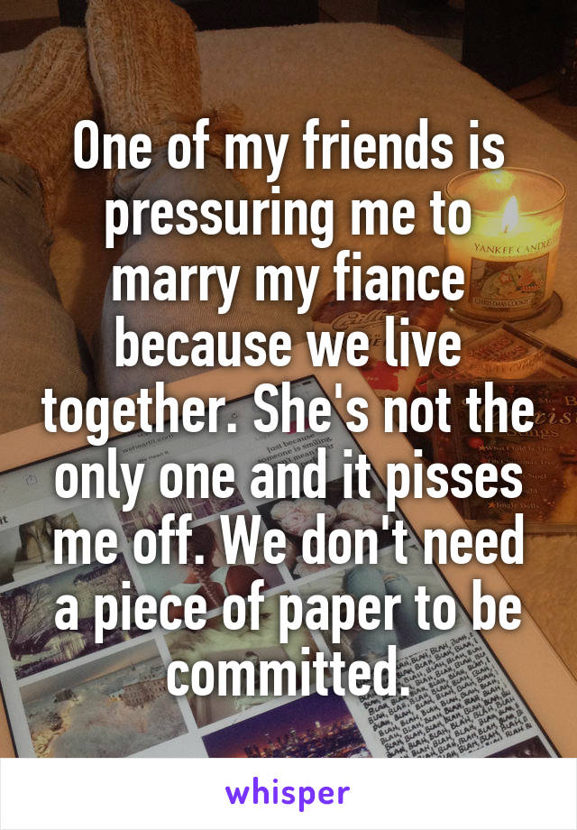 One of my friends is pressuring me to marry my fiance because we live together. She's not the only one and it pisses me off. We don't need a piece of paper to be committed.