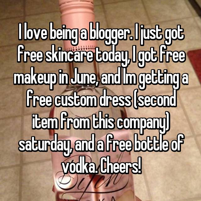 I love being a blogger. I just got free skincare today, I got free makeup in June, and Im getting a free custom dress (second item from this company) saturday, and a free bottle of vodka. Cheers!