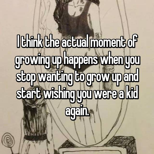 I think the actual moment of growing up happens when you stop wanting to grow up and start wishing you were a kid again.