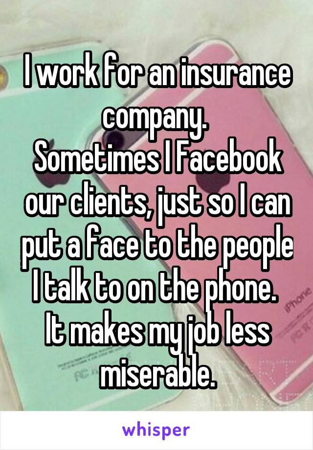 I work for an insurance company.  Sometimes I Facebook our clients, just so I can put a face to the people I talk to on the phone.  It makes my job less miserable.