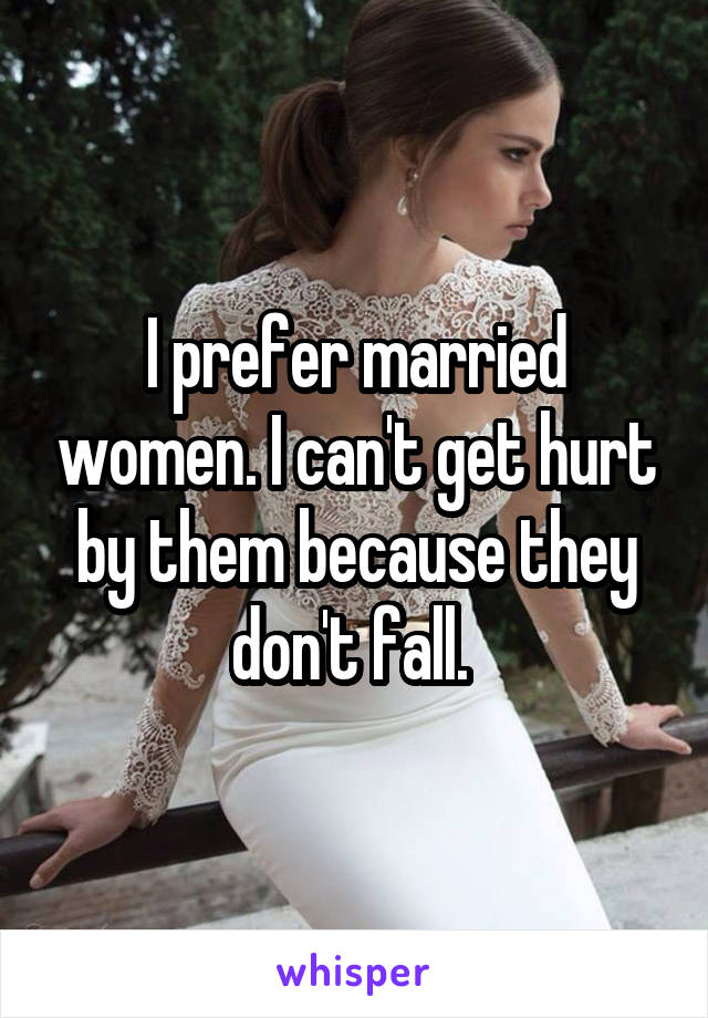 I prefer married women. I can't get hurt by them because they don't fall.