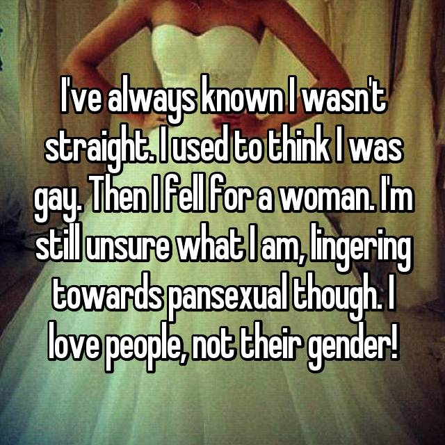 I've always known I wasn't straight. I used to think I was gay. Then I fell for a woman. I'm still unsure what I am, lingering towards pansexual though. I love people, not their gender!