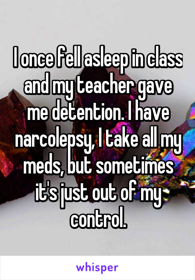 I once fell asleep in class and my teacher gave me detention. I have narcolepsy, I take all my meds, but sometimes it's just out of my control.