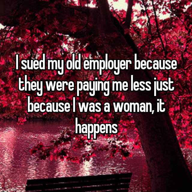 I sued my old employer because they were paying me less just because I was a woman, it happens
