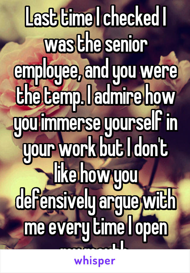 Last time I checked I was the senior employee, and you were the temp. I admire how you immerse yourself in your work but I don't like how you defensively argue with me every time I open my mouth.