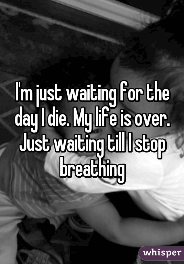 Life is just waiting to die