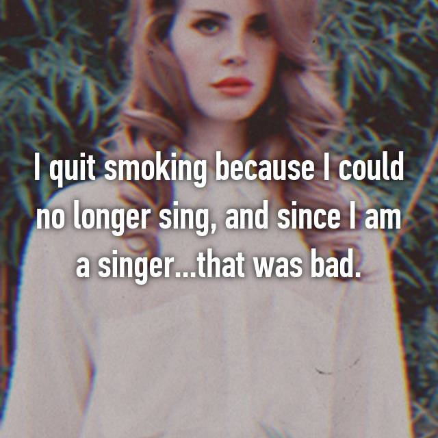 I quit smoking because I could no longer sing, and since I am a singer...that was bad.