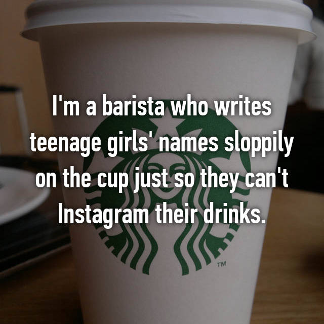 I'm a barista who writes teenage girls' names sloppily on the cup just so they can't Instagram their drinks.