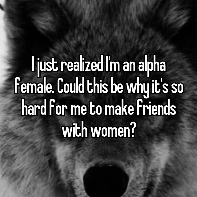 I just realized I'm an alpha female. Could this be why it's so hard for me to make friends with women?