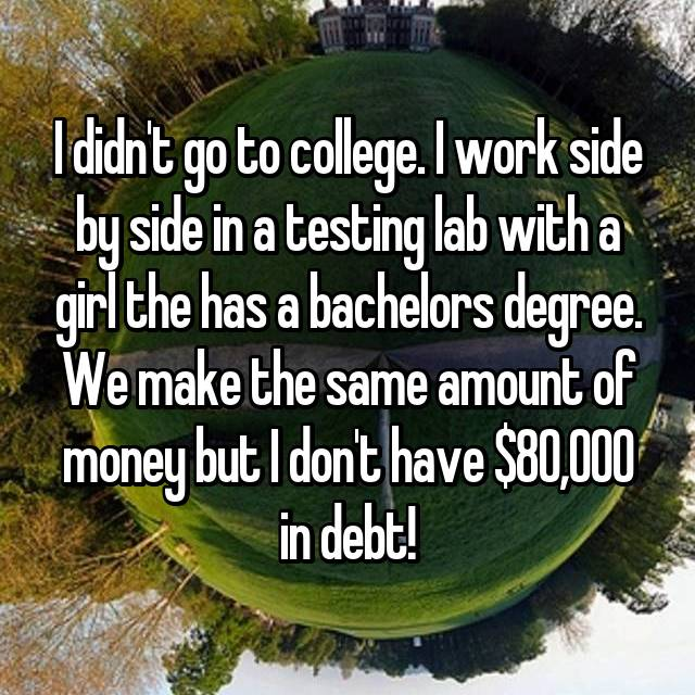 I didn't go to college. I work side by side in a testing lab with a girl the has a bachelors degree. We make the same amount of money but I don't have $80,000 in debt!