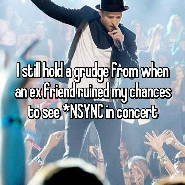 I still hold a grudge from when an ex friend ruined my chances to see *NSYNC in concert