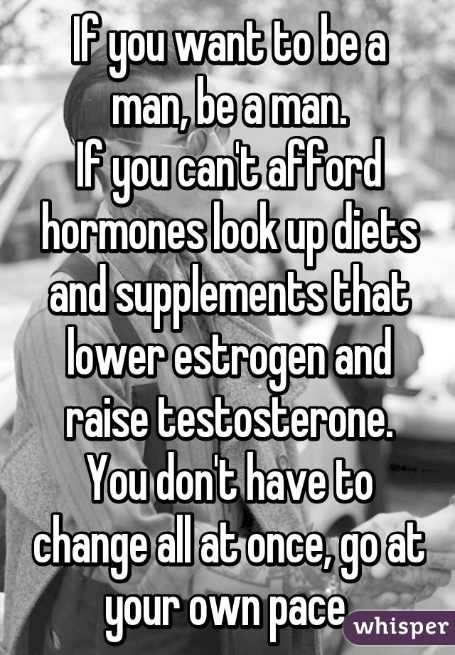 If you want to be a man, be a man  If you can't afford hormones