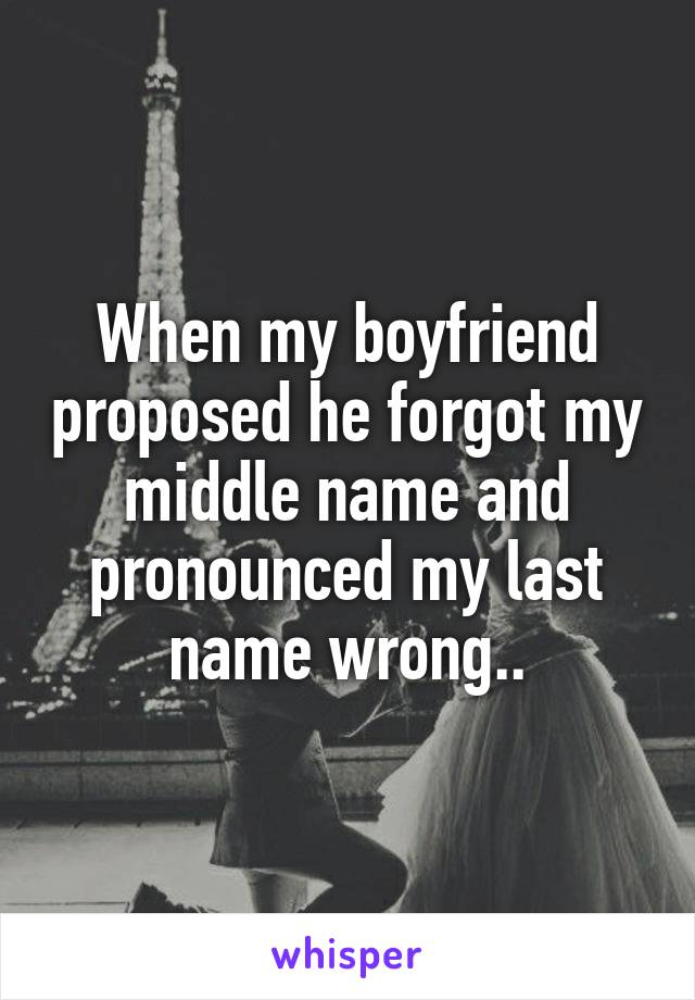 When my boyfriend proposed he forgot my middle name and pronounced my last name wrong..