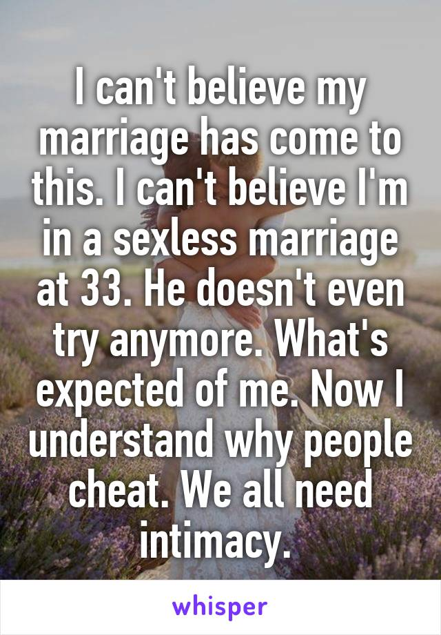 I can't believe my marriage has come to this. I can't believe I'm in a sexless marriage at 33. He doesn't even try anymore. What's expected of me. Now I understand why people cheat. We all need intimacy.