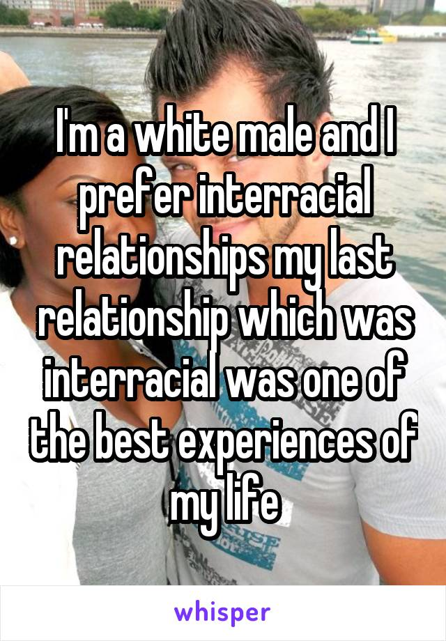 I'm a white male and I prefer interracial relationships my last relationship which was interracial was one of the best experiences of my life
