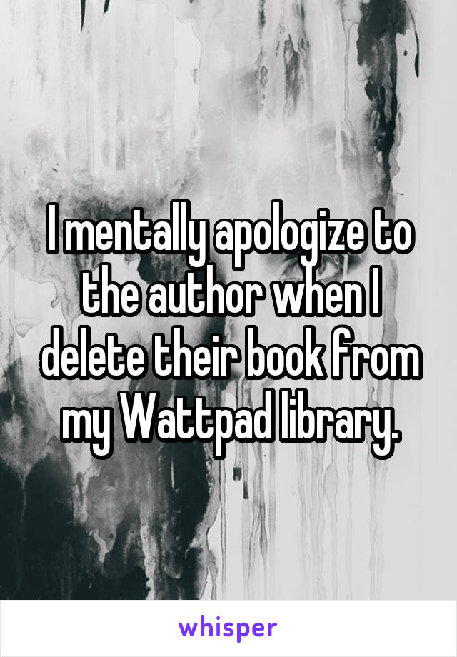I mentally apologize to the author when I delete their book from my Wattpad library.