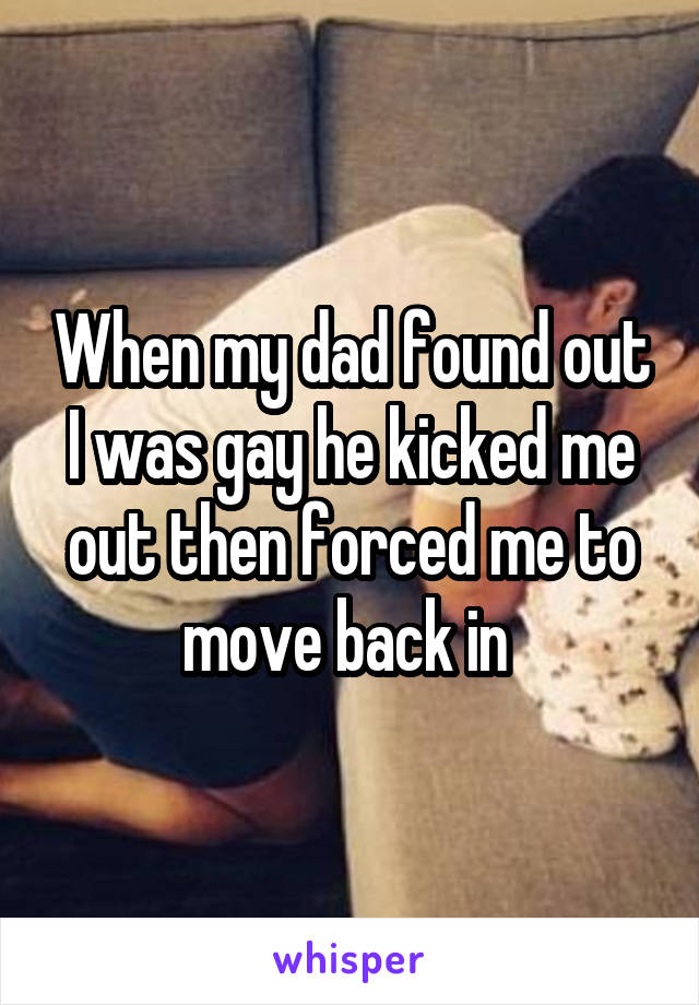 When my dad found out I was gay he kicked me out then forced me to move back in