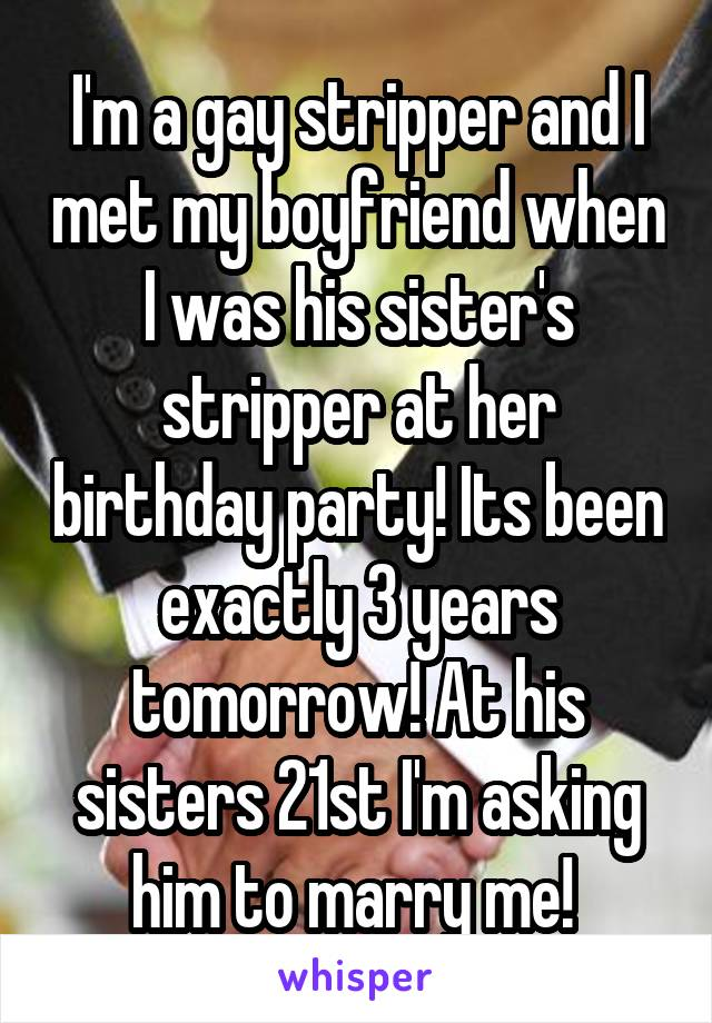I'm a gay stripper and I met my boyfriend when I was his sister's stripper at her birthday party! Its been exactly 3 years tomorrow! At his sisters 21st I'm asking him to marry me!