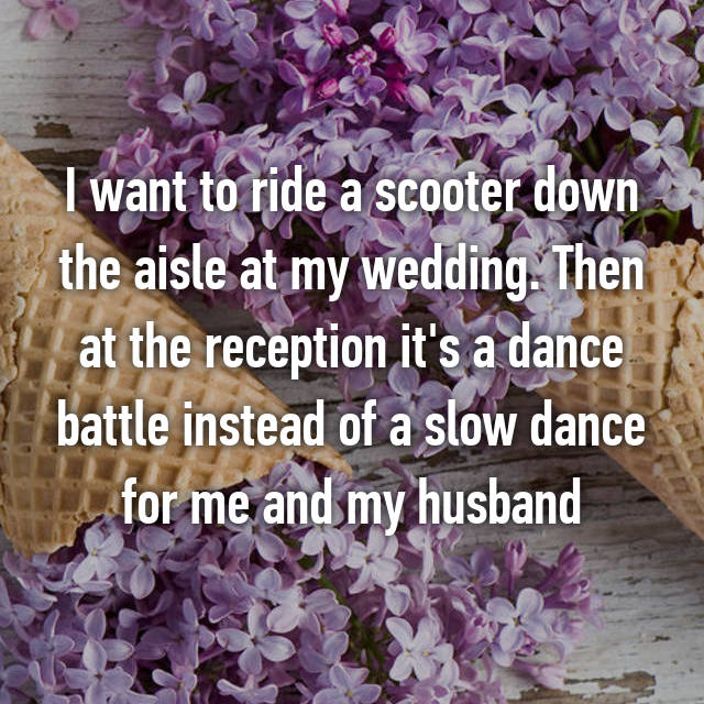 I want to ride a scooter down the aisle at my wedding. Then at the reception it's a dance battle instead of a slow dance for me and my husband