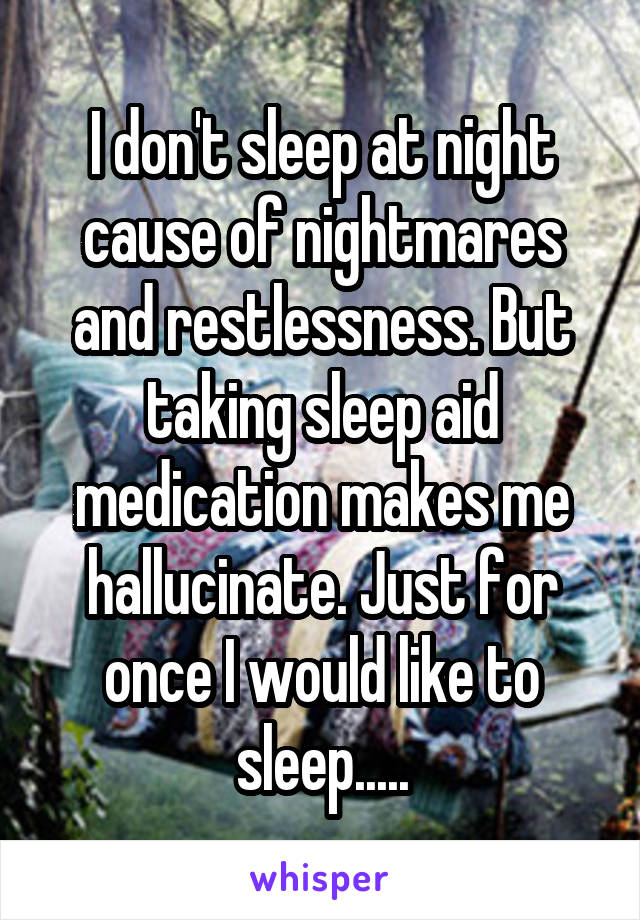 I don't sleep at night cause of nightmares and restlessness. But taking sleep aid medication makes me hallucinate. Just for once I would like to sleep.....
