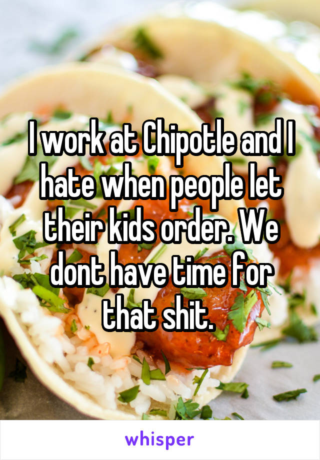 I work at Chipotle and I hate when people let their kids order. We dont have time for that shit.