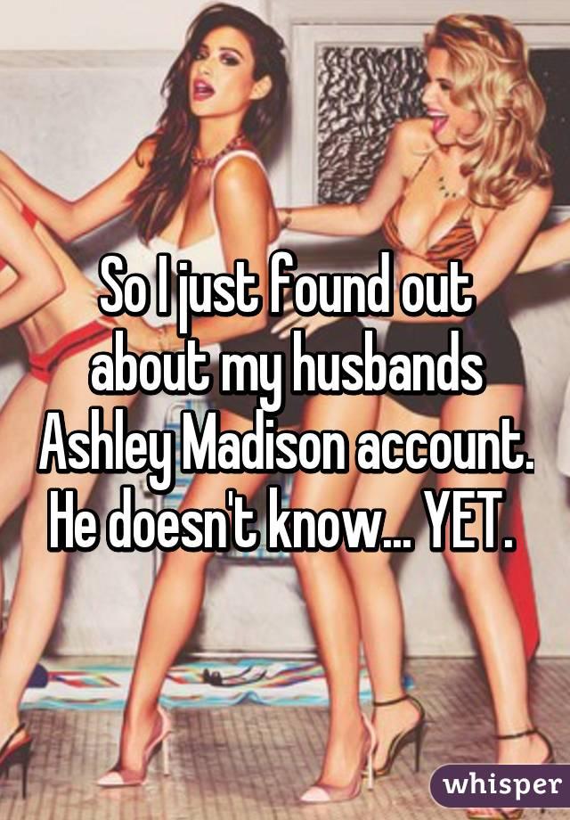 So I just found out about my husbands Ashley Madison account. He doesn't know... YET.