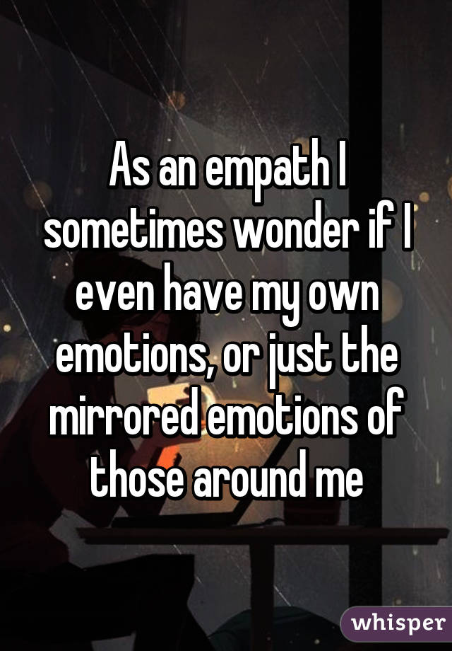 As an empath I sometimes wonder if I even have my own emotions, or just the mirrored emotions of those around me