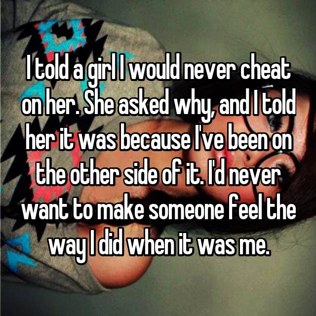 I told a girl I would never cheat on her. She asked why, and I told her it was because I've been on the other side of it. I'd never want to make someone feel the way I did when it was me.