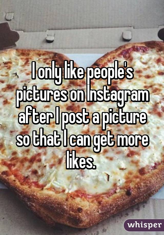 I only like people's pictures on Instagram after I post a picture so that I can get more likes.