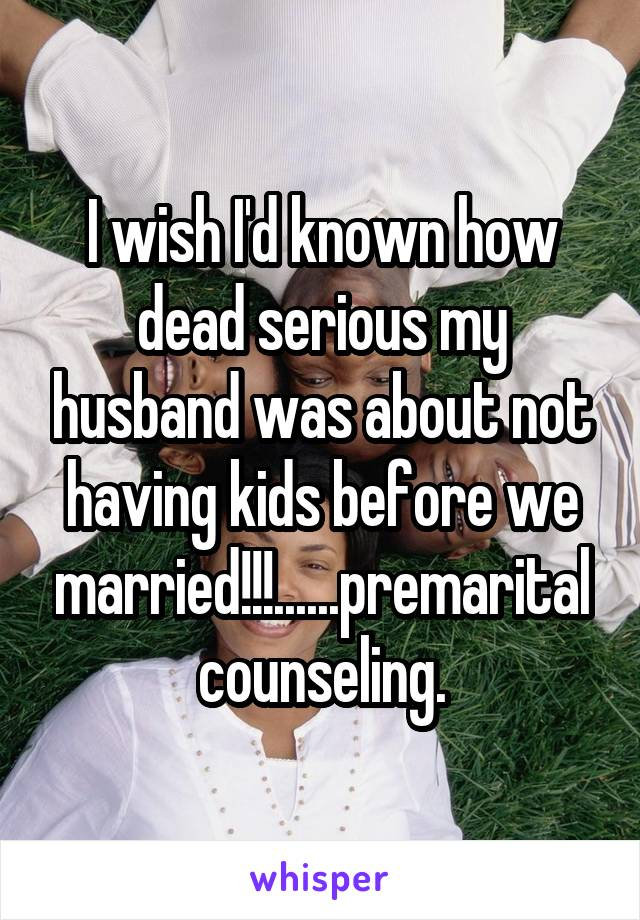 I wish I'd known how dead serious my husband was about not having kids before we married!!!......premarital counseling.