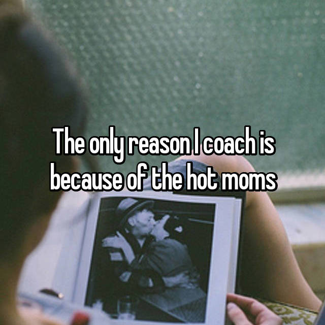 The only reason I coach is because of the hot moms