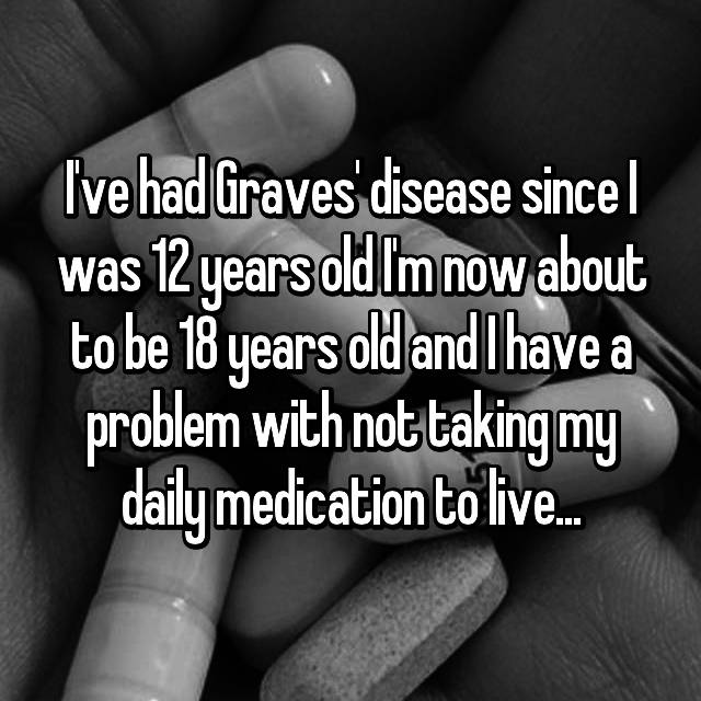 I've had Graves' disease since I was 12 years old I'm now about to be 18 years old and I have a problem with not taking my daily medication to live...