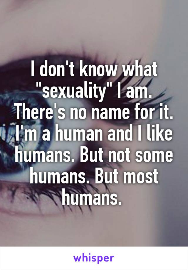 """I don't know what """"sexuality"""" I am. There's no name for it. I'm a human and I like humans. But not some humans. But most humans."""