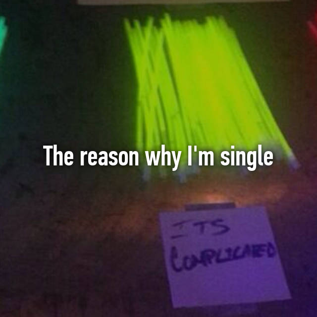 The reason why I'm single