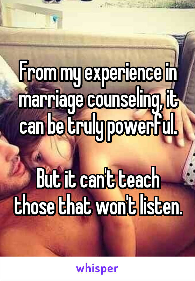 From my experience in marriage counseling, it can be truly powerful.  But it can't teach those that won't listen.