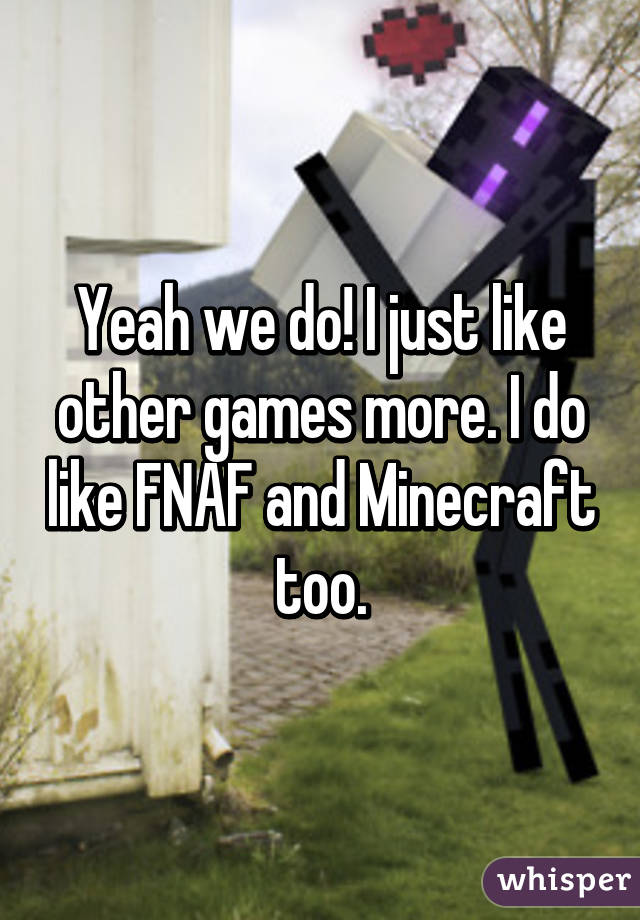 Yeah we do! I just like other games more. I do like FNAF and Minecraft too.