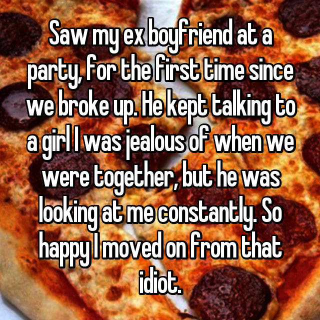 Saw my ex boyfriend at a party, for the first time since we broke up. He kept talking to a girl I was jealous of when we were together, but he was looking at me constantly. So happy I moved on from that idiot.
