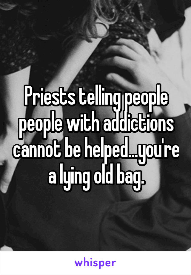 Priests telling people people with addictions cannot be helped...you're a lying old bag.