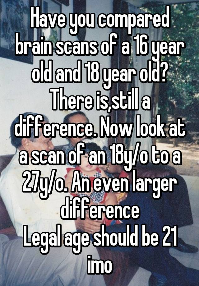 Have you compared brain scans of a 16 year old and 18 year old? There  is,still a difference. Now look at a scan of an 18y/o to a 27y/o.