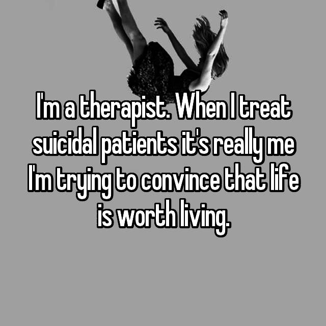 I'm a therapist. When I treat suicidal patients it's really me I'm trying to convince that life is worth living.