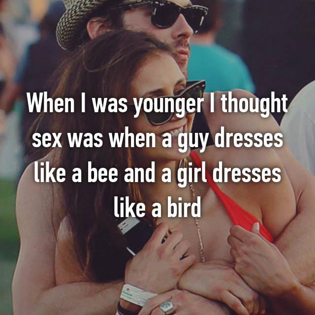 When I was younger I thought sex was when a guy dresses like a bee and a girl dresses like a bird