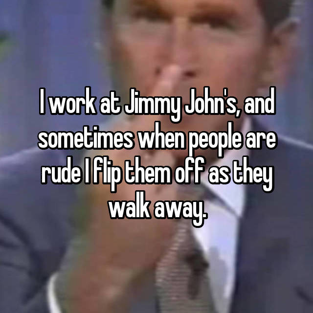 I work at Jimmy John's, and sometimes when people are rude I flip them off as they walk away.