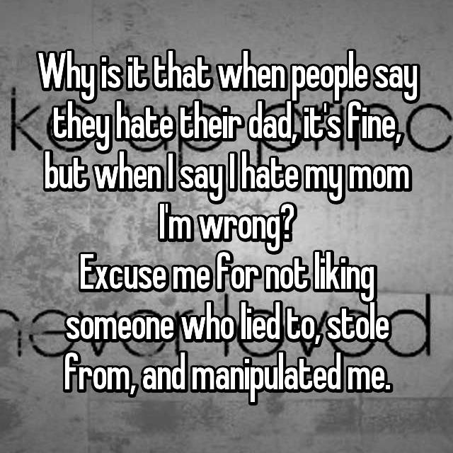 Why is it that when people say they hate their dad, it's fine, but when I say I hate my mom I'm wrong? Excuse me for not liking someone who lied to, stole from, and manipulated me.